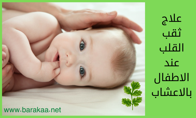 علاج ثقب القلب عند الاطفال بالاعشاب تعرف على علاج ثقب القلب عند الاطفال نهائيا